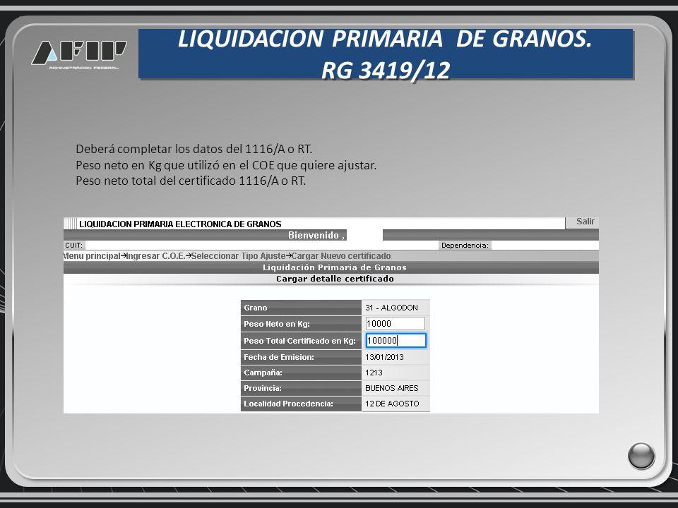 LIQUIDACION PRIMARIA DE GRANOS. RG 3419/12 LIQUIDACION PRIMARIA DE GRANOS. RG 3419/12 Deberá completar los datos del 1116/A o RT. Peso neto en Kg que