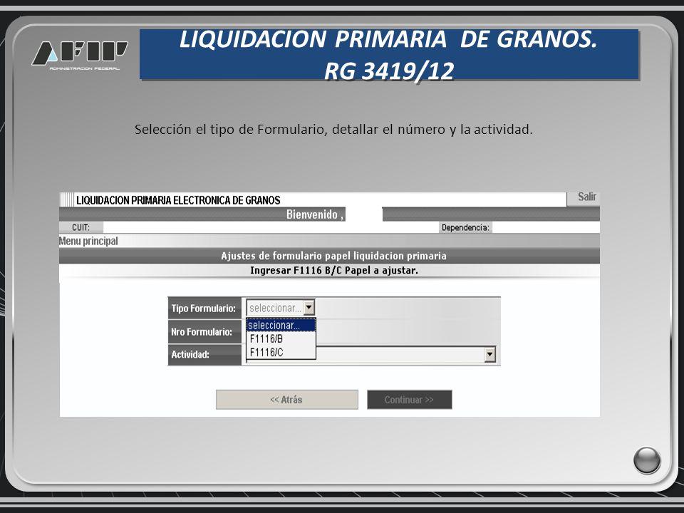 LIQUIDACION PRIMARIA DE GRANOS. RG 3419/12 LIQUIDACION PRIMARIA DE GRANOS. RG 3419/12 Selección el tipo de Formulario, detallar el número y la activid