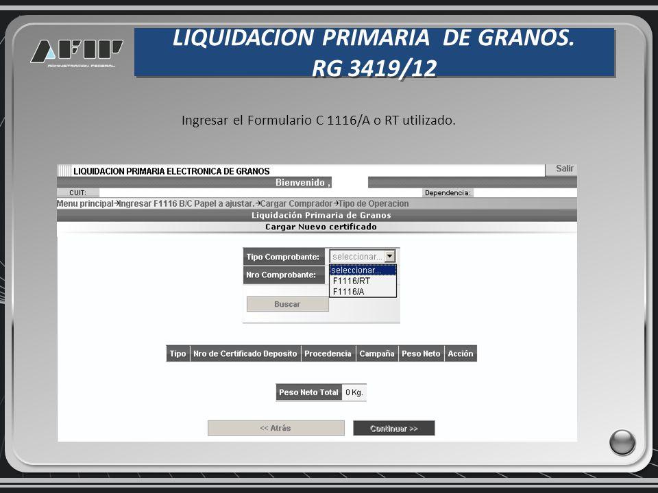 LIQUIDACION PRIMARIA DE GRANOS. RG 3419/12 LIQUIDACION PRIMARIA DE GRANOS. RG 3419/12 Ingresar el Formulario C 1116/A o RT utilizado.