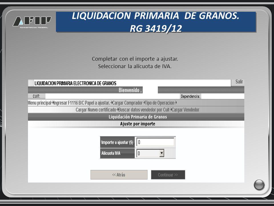 LIQUIDACION PRIMARIA DE GRANOS. RG 3419/12 LIQUIDACION PRIMARIA DE GRANOS. RG 3419/12 Completar con el importe a ajustar. Seleccionar la alícuota de I