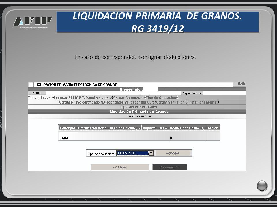 LIQUIDACION PRIMARIA DE GRANOS. RG 3419/12 LIQUIDACION PRIMARIA DE GRANOS. RG 3419/12 En caso de corresponder, consignar deducciones.