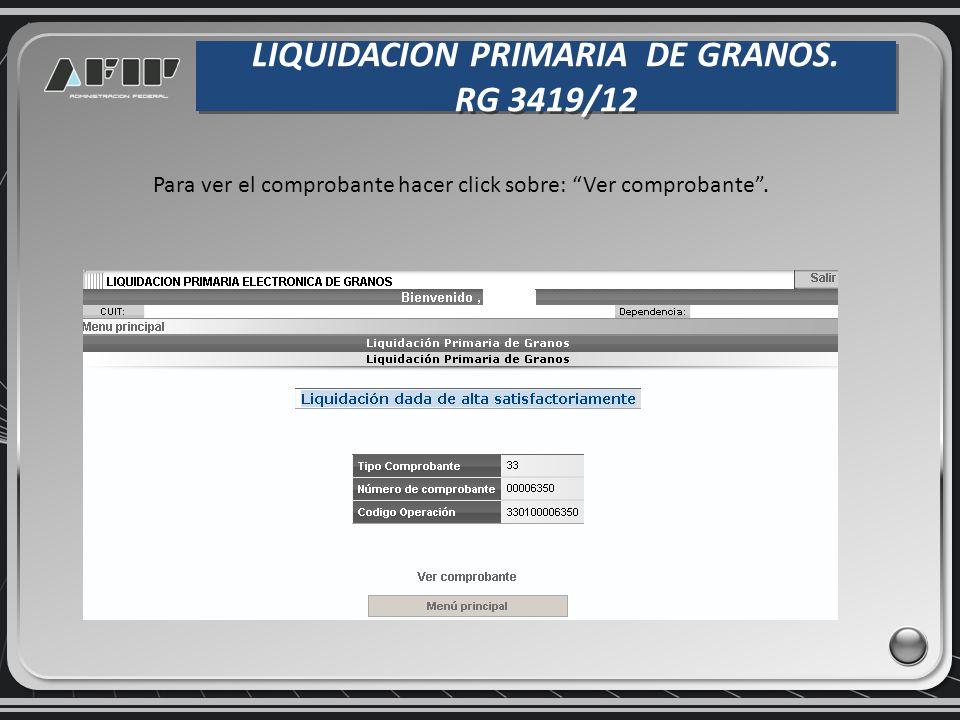 LIQUIDACION PRIMARIA DE GRANOS. RG 3419/12 LIQUIDACION PRIMARIA DE GRANOS. RG 3419/12 Para ver el comprobante hacer click sobre: Ver comprobante.