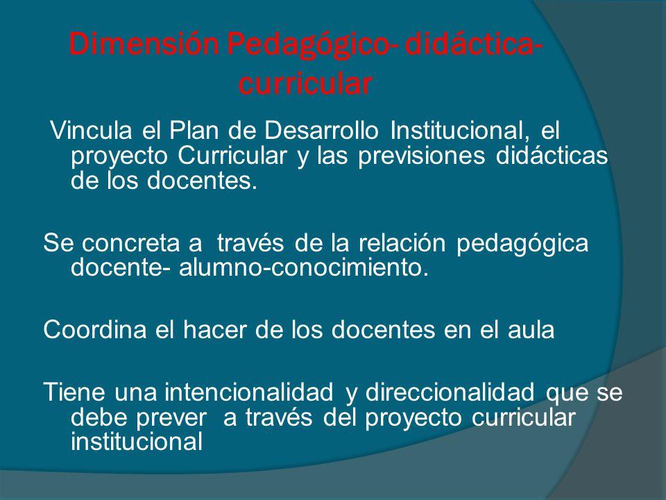 Dimensión Pedagógico- didáctica- curricular Vincula el Plan de Desarrollo Institucional, el proyecto Curricular y las previsiones didácticas de los do
