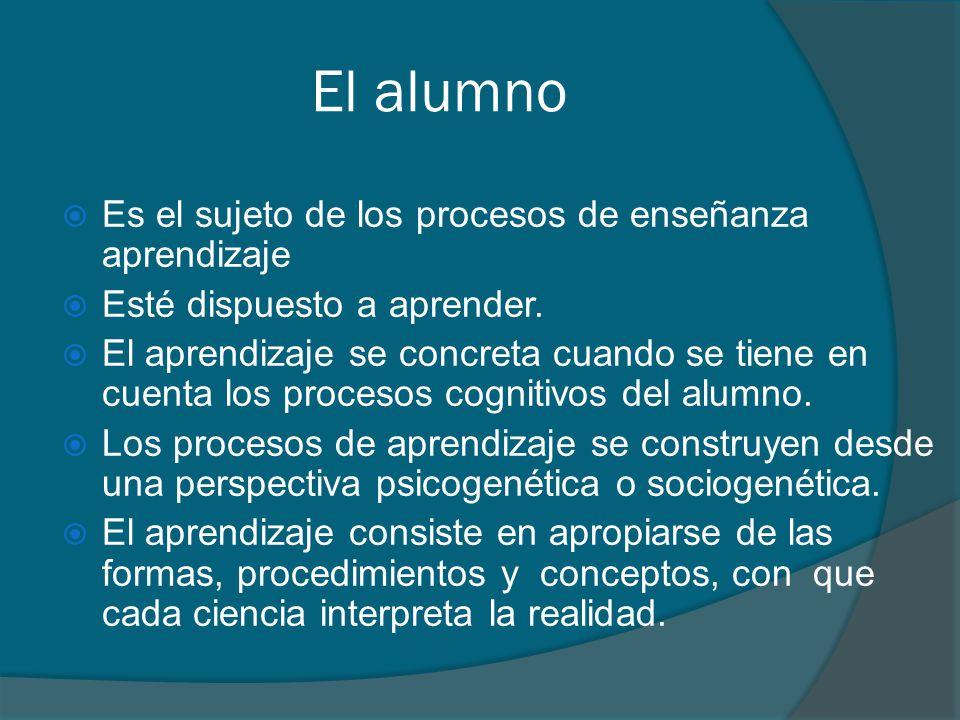 El alumno Es el sujeto de los procesos de enseñanza aprendizaje Esté dispuesto a aprender. El aprendizaje se concreta cuando se tiene en cuenta los pr