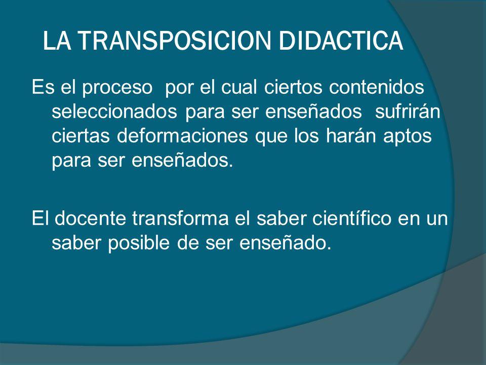 LA TRANSPOSICION DIDACTICA Es el proceso por el cual ciertos contenidos seleccionados para ser enseñados sufrirán ciertas deformaciones que los harán