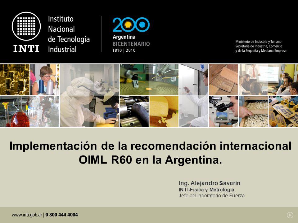 Implementación de la recomendación internacional OIML R60 en la Argentina. Ing. Alejandro Savarin INTI-Física y Metrología Jefe del laboratorio de Fue