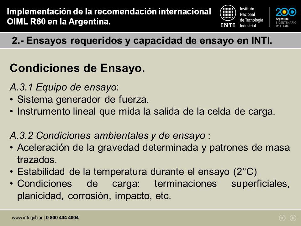 Condiciones de Ensayo. A.3.1 Equipo de ensayo: Sistema generador de fuerza. Instrumento lineal que mida la salida de la celda de carga. A.3.2 Condicio
