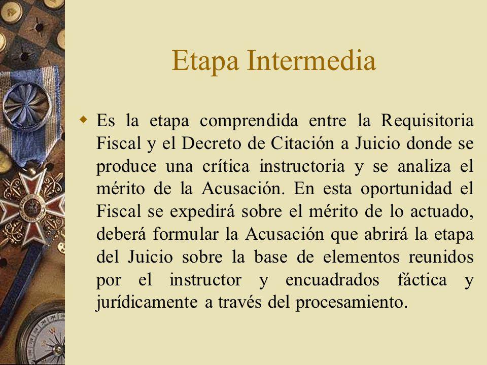 Etapa Intermedia Es la etapa comprendida entre la Requisitoria Fiscal y el Decreto de Citación a Juicio donde se produce una crítica instructoria y se
