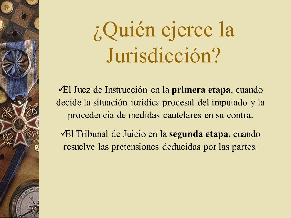 ¿Quién ejerce la Jurisdicción? El Juez de Instrucción en la primera etapa, cuando decide la situación jurídica procesal del imputado y la procedencia