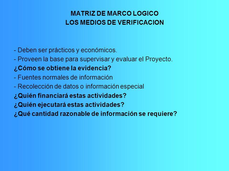 MATRIZ DE MARCO LOGICO LOS MEDIOS DE VERIFICACION - Deben ser prácticos y económicos. - Proveen la base para supervisar y evaluar el Proyecto. ¿Cómo s