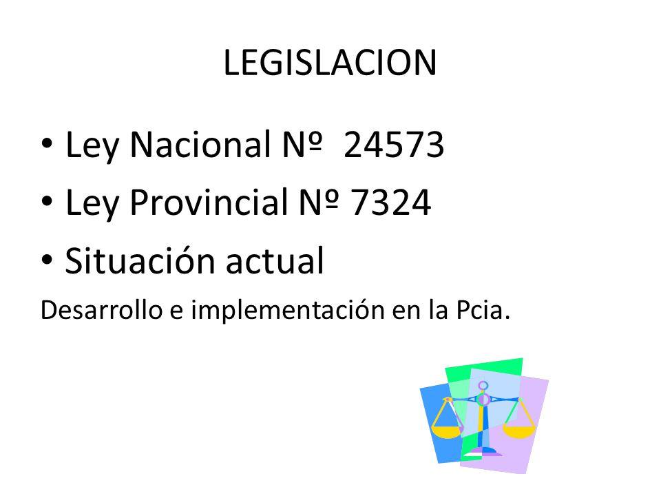 Ley Nacional Nº 24573 Ley Provincial Nº 7324 Situación actual Desarrollo e implementación en la Pcia. LEGISLACION