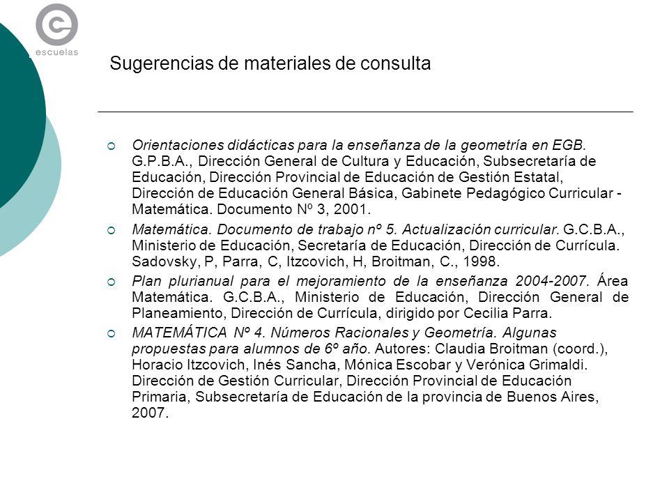 Sugerencias de materiales de consulta Orientaciones didácticas para la enseñanza de la geometría en EGB. G.P.B.A., Dirección General de Cultura y Educ