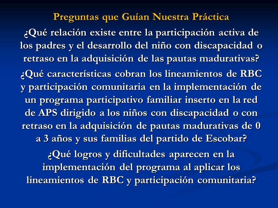 Preguntas que Guían Nuestra Práctica ¿Qué relación existe entre la participación activa de los padres y el desarrollo del niño con discapacidad o retr