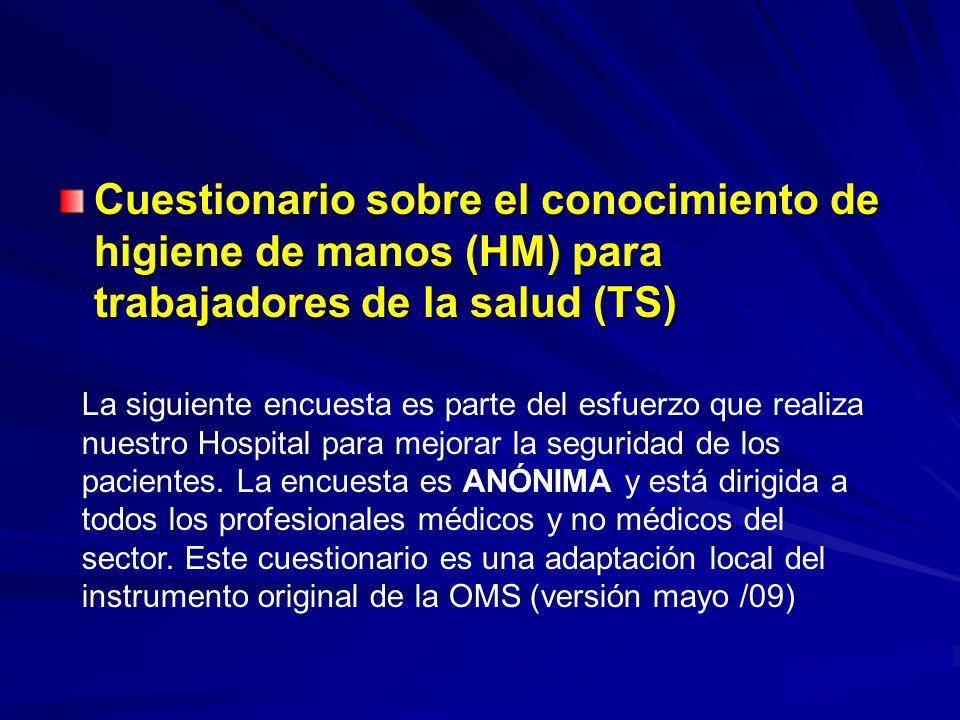Cuestionario sobre el conocimiento de higiene de manos (HM) para trabajadores de la salud (TS) La siguiente encuesta es parte del esfuerzo que realiza