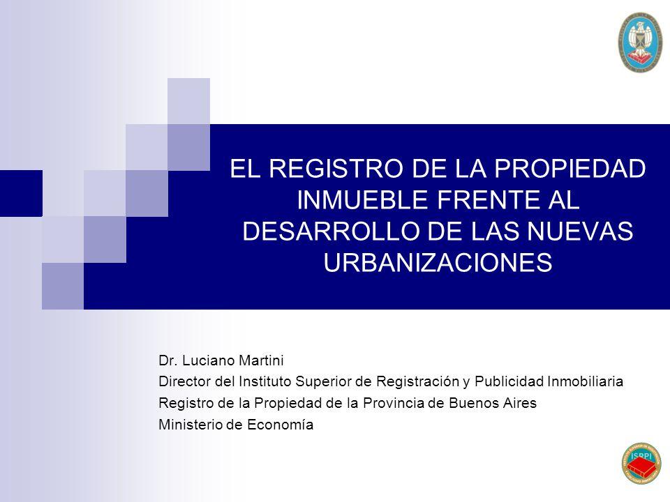 EL REGISTRO DE LA PROPIEDAD INMUEBLE FRENTE AL DESARROLLO DE LAS NUEVAS URBANIZACIONES Dr. Luciano Martini Director del Instituto Superior de Registra
