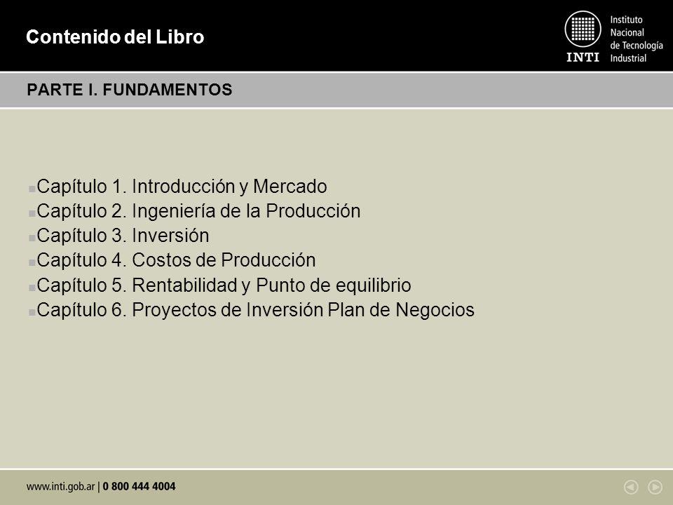 Contenido del Libro PARTE I. FUNDAMENTOS Capítulo 1. Introducción y Mercado Capítulo 2. Ingeniería de la Producción Capítulo 3. Inversión Capítulo 4.