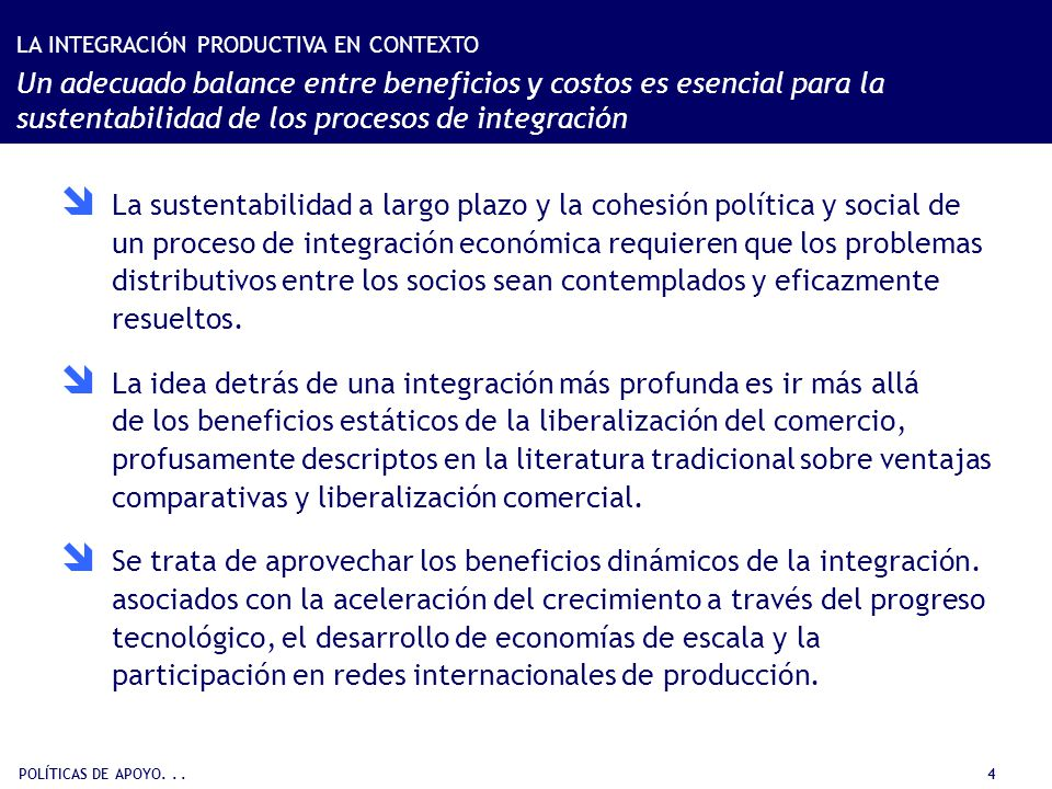 POLÍTICAS DE APOYO... 4 La sustentabilidad a largo plazo y la cohesión política y social de un proceso de integración económica requieren que los prob