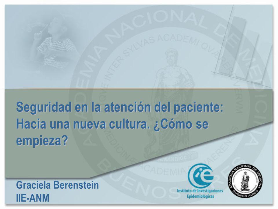 Seguridad en la atención del paciente: Hacia una nueva cultura. ¿Cómo se empieza? Graciela Berenstein IIE-ANM
