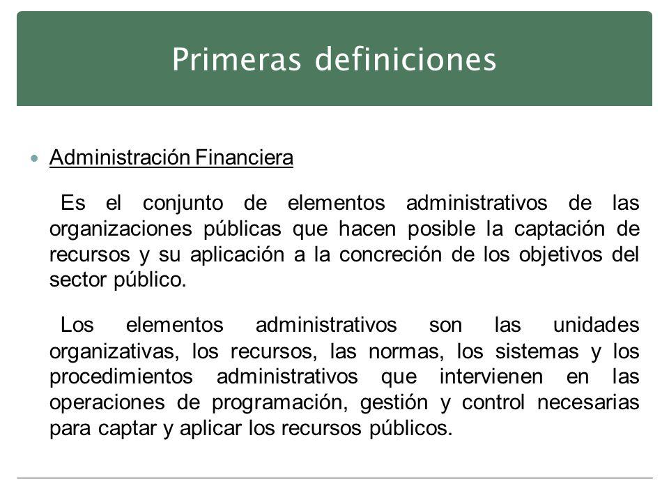 Primeras definiciones Administración Financiera Es el conjunto de elementos administrativos de las organizaciones públicas que hacen posible la captac