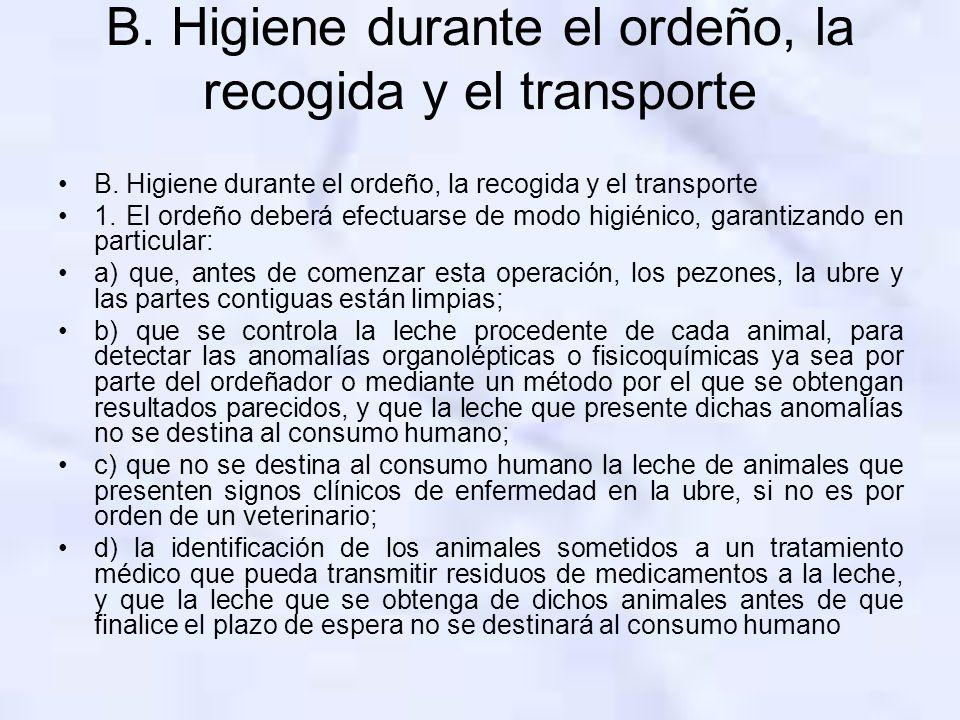 B. Higiene durante el ordeño, la recogida y el transporte 1. El ordeño deberá efectuarse de modo higiénico, garantizando en particular: a) que, antes