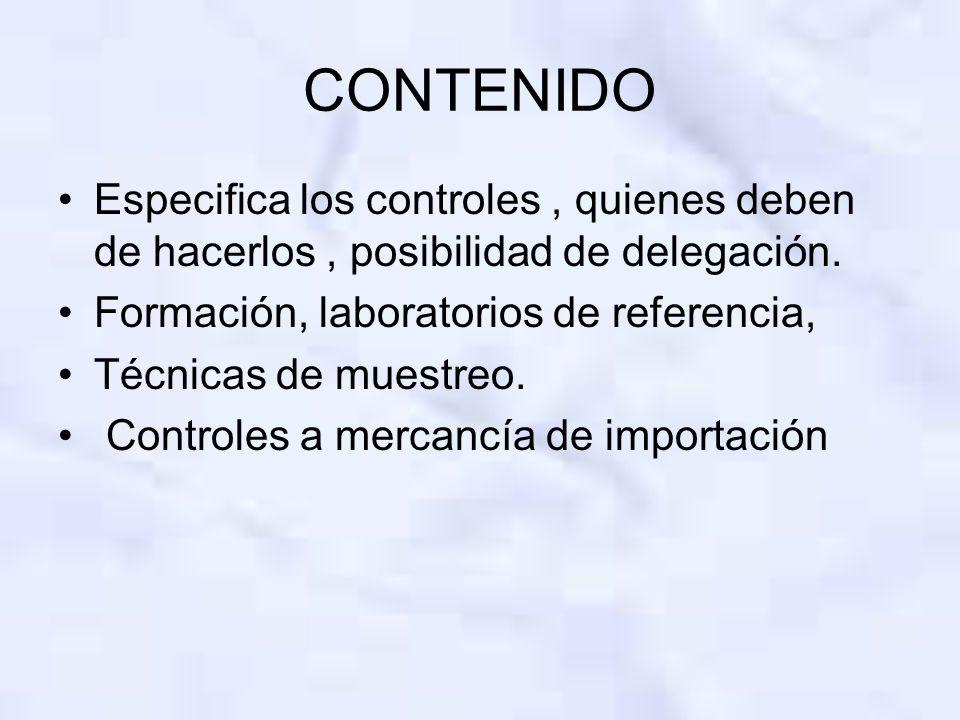 CONTENIDO Especifica los controles, quienes deben de hacerlos, posibilidad de delegación. Formación, laboratorios de referencia, Técnicas de muestreo.