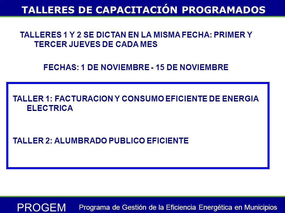 PROGEM Programa de Gestión de la Eficiencia Energética en Municipios TALLER 1: FACTURACION Y CONSUMO EFICIENTE DE ENERGIA ELECTRICA TALLERES DE CAPACITACIÓN PROGRAMADOS TALLERES 1 Y 2 SE DICTAN EN LA MISMA FECHA: PRIMER Y TERCER JUEVES DE CADA MES FECHAS: 1 DE NOVIEMBRE - 15 DE NOVIEMBRE TALLER 2: ALUMBRADO PUBLICO EFICIENTE