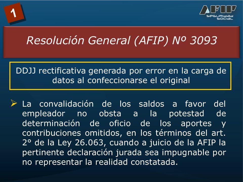 1 Resolución General (AFIP) Nº 3093 DDJJ rectificativa generada por error en la carga de datos al confeccionarse el original La convalidación de los saldos a favor del empleador no obsta a la potestad de determinación de oficio de los aportes y contribuciones omitidos, en los términos del art.