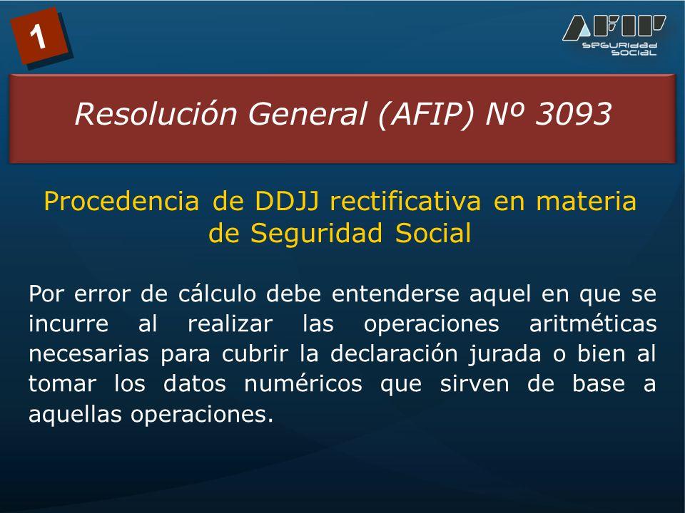 1 Resolución General (AFIP) Nº 3093 Procedencia de DDJJ rectificativa en materia de Seguridad Social Por error de cálculo debe entenderse aquel en que se incurre al realizar las operaciones aritméticas necesarias para cubrir la declaración jurada o bien al tomar los datos numéricos que sirven de base a aquellas operaciones.