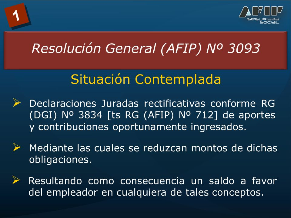 1 Resolución General (AFIP) Nº 3093 Situación Contemplada Declaraciones Juradas rectificativas conforme RG (DGI) Nº 3834 [ts RG (AFIP) Nº 712] de aportes y contribuciones oportunamente ingresados.