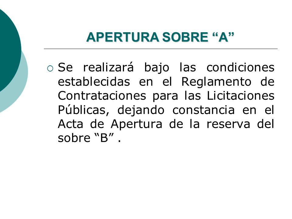 APERTURA SOBRE A Se realizará bajo las condiciones establecidas en el Reglamento de Contrataciones para las Licitaciones Públicas, dejando constancia en el Acta de Apertura de la reserva del sobre B.