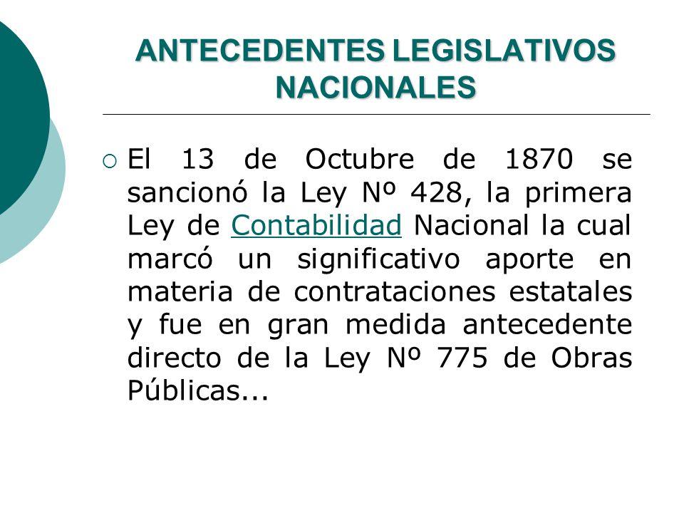 ANTECEDENTES LEGISLATIVOS NACIONALES El 13 de Octubre de 1870 se sancionó la Ley Nº 428, la primera Ley de Contabilidad Nacional la cual marcó un significativo aporte en materia de contrataciones estatales y fue en gran medida antecedente directo de la Ley Nº 775 de Obras Públicas...Contabilidad
