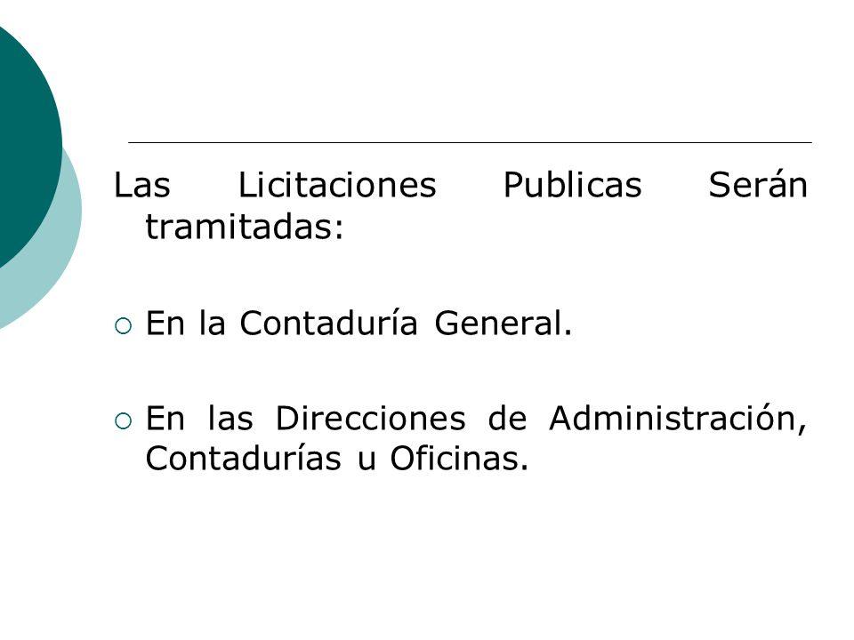 Las Licitaciones Publicas Serán tramitadas : En la Contaduría General. En las Direcciones de Administración, Contadurías u Oficinas.