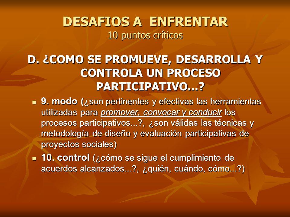 DESAFIOS A ENFRENTAR 10 puntos críticos D. ¿COMO SE PROMUEVE, DESARROLLA Y CONTROLA UN PROCESO PARTICIPATIVO...? 9. modo (¿son pertinentes y efectivas