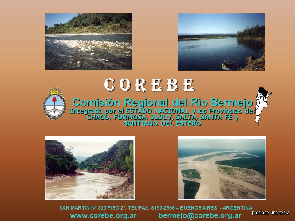 C O R E B E Comisión Regional del Río Bermejo Integrada por el ESTADO NACIONAL y las Provincias de: CHACO, FORMOSA, JUJUY, SALTA, SANTA FE y SANTIAGO