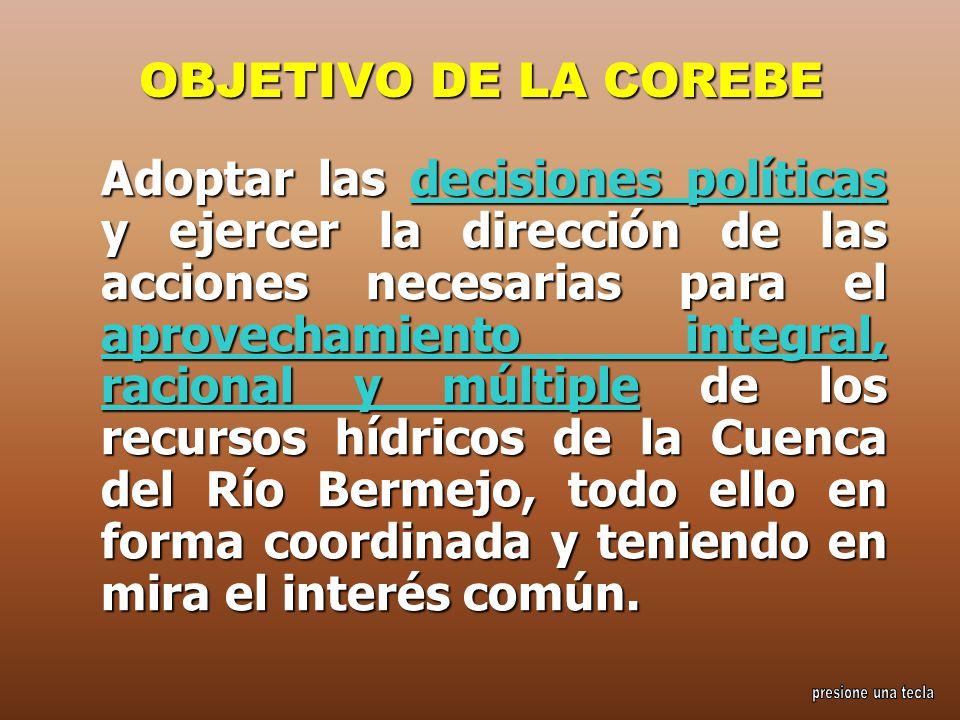 OBJETIVO DE LA COREBE Adoptar las decisiones políticas y ejercer la dirección de las acciones necesarias para el aprovechamiento integral, racional y