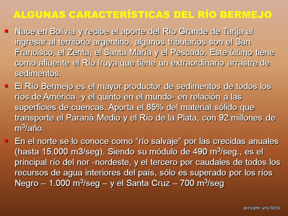 ALGUNAS CARACTERÍSTICAS DEL RÍO BERMEJO Nace en Bolivia y recibe el aporte del Río Grande de Tarija al ingresar al territorio argentino, algunos tribu