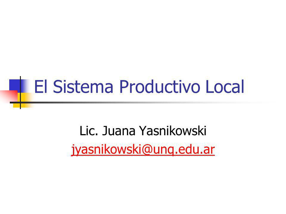 El Sistema Productivo Local Lic. Juana Yasnikowski jyasnikowski@unq.edu.ar