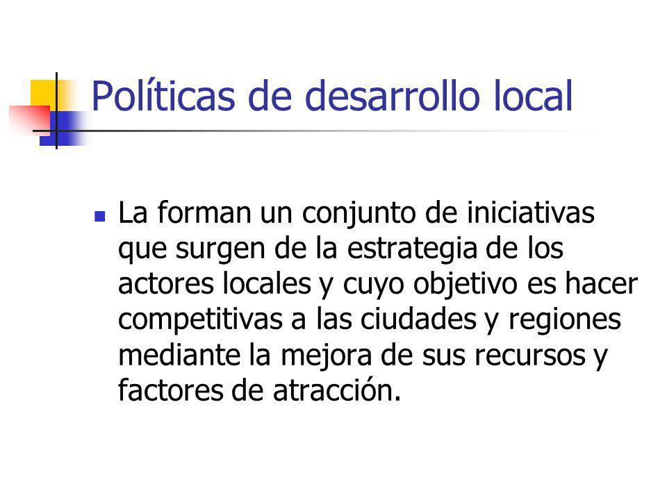 Políticas de desarrollo local La forman un conjunto de iniciativas que surgen de la estrategia de los actores locales y cuyo objetivo es hacer competitivas a las ciudades y regiones mediante la mejora de sus recursos y factores de atracción.