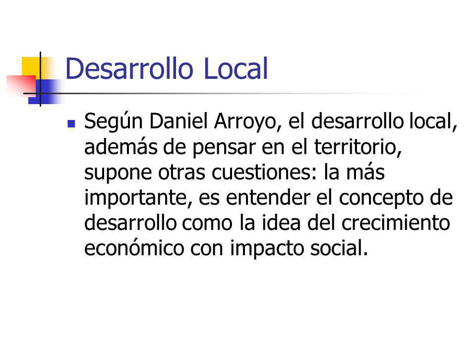Desarrollo Local Según Daniel Arroyo, el desarrollo local, además de pensar en el territorio, supone otras cuestiones: la más importante, es entender el concepto de desarrollo como la idea del crecimiento económico con impacto social.