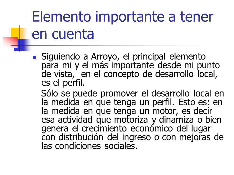 Elemento importante a tener en cuenta Siguiendo a Arroyo, el principal elemento para mi y el más importante desde mi punto de vista, en el concepto de desarrollo local, es el perfil.