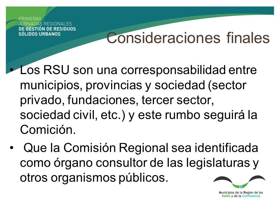Consideraciones finales Los RSU son una corresponsabilidad entre municipios, provincias y sociedad (sector privado, fundaciones, tercer sector, sociedad civil, etc.) y este rumbo seguirá la Comición.