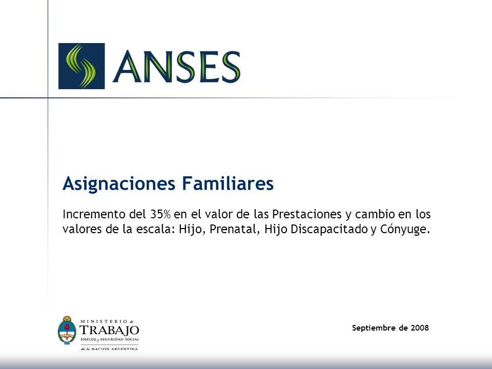 Septiembre de 2008 Asignaciones Familiares Incremento del 35% en el valor de las Prestaciones y cambio en los valores de la escala: Hijo, Prenatal, Hijo Discapacitado y Cónyuge.
