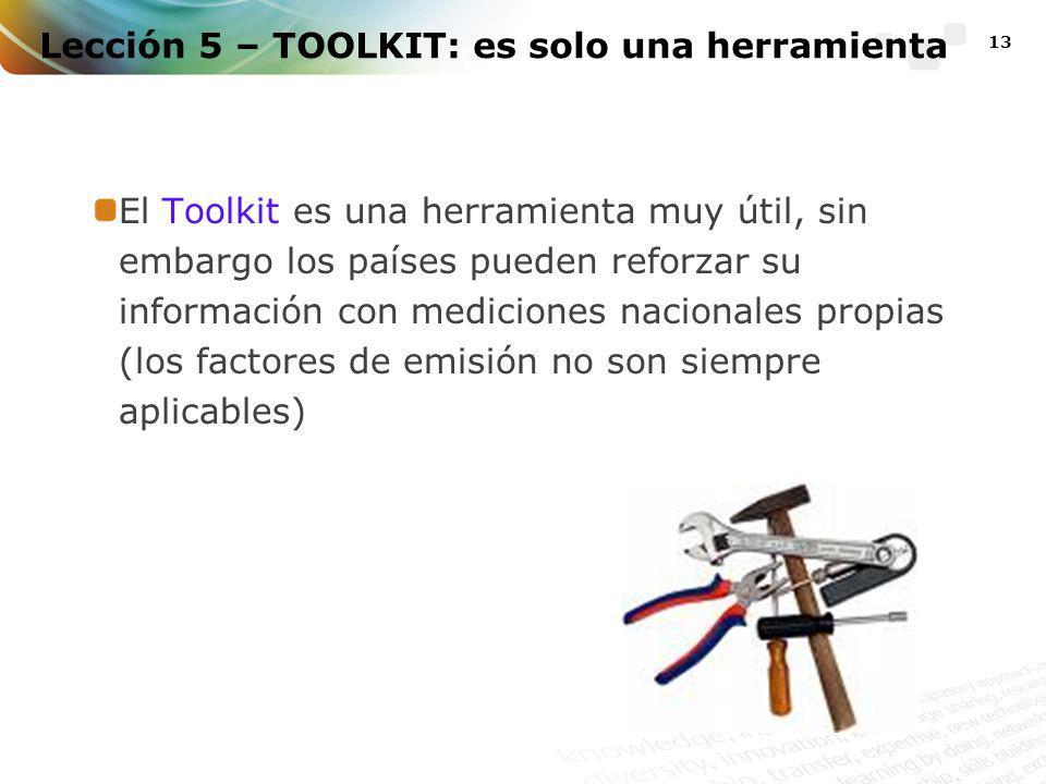13 Lección 5 – TOOLKIT: es solo una herramienta El Toolkit es una herramienta muy útil, sin embargo los países pueden reforzar su información con mediciones nacionales propias (los factores de emisión no son siempre aplicables)