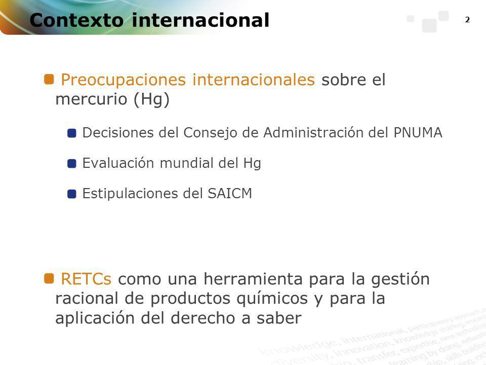 2 Contexto internacional Preocupaciones internacionales sobre el mercurio (Hg) Decisiones del Consejo de Administración del PNUMA Evaluación mundial del Hg Estipulaciones del SAICM RETCs como una herramienta para la gestión racional de productos químicos y para la aplicación del derecho a saber