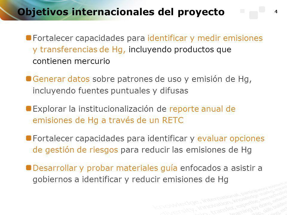 4 Objetivos internacionales del proyecto Fortalecer capacidades para identificar y medir emisiones y transferencias de Hg, incluyendo productos que contienen mercurio Generar datos sobre patrones de uso y emisión de Hg, incluyendo fuentes puntuales y difusas Explorar la institucionalización de reporte anual de emisiones de Hg a través de un RETC Fortalecer capacidades para identificar y evaluar opciones de gestión de riesgos para reducir las emisiones de Hg Desarrollar y probar materiales guía enfocados a asistir a gobiernos a identificar y reducir emisiones de Hg