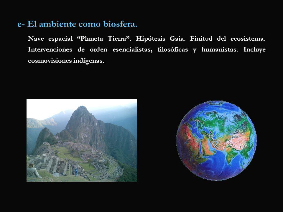 e- El ambiente como biosfera. Nave espacial Planeta Tierra. Hipótesis Gaia. Finitud del ecosistema. Intervenciones de orden esencialistas, filosóficas