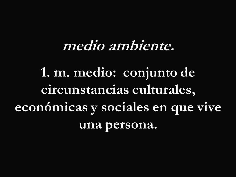 medio ambiente. 1. m. medio: conjunto de circunstancias culturales, económicas y sociales en que vive una persona.
