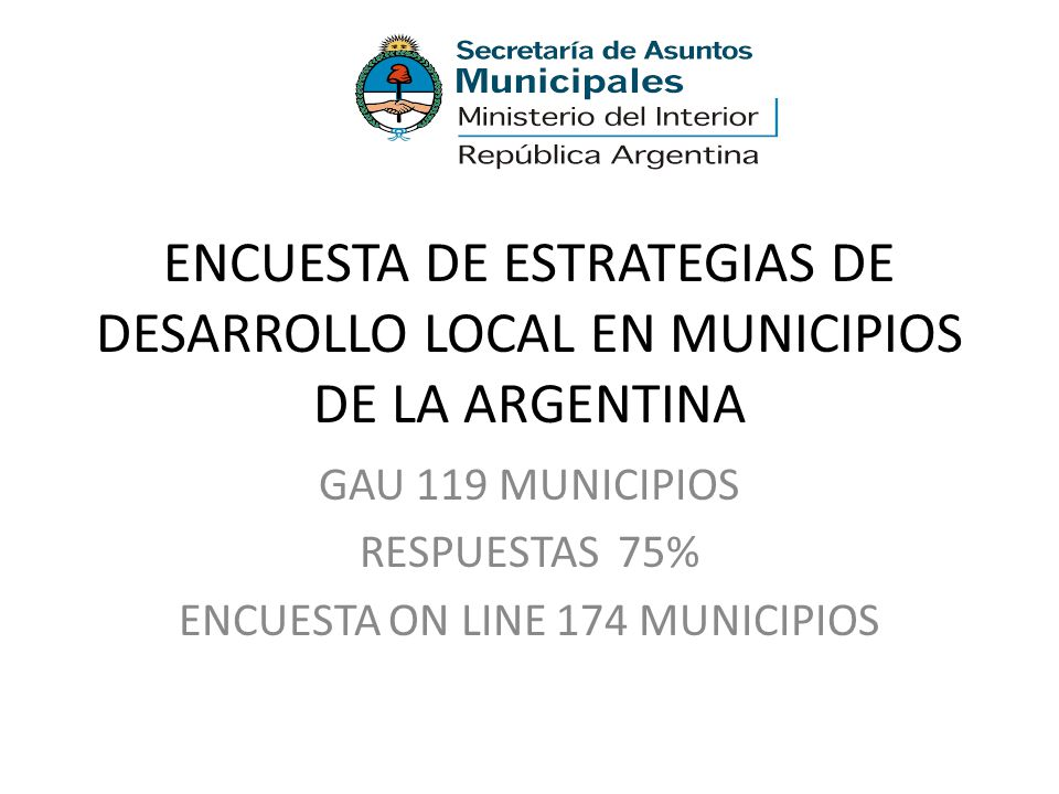 ENCUESTA DE ESTRATEGIAS DE DESARROLLO LOCAL EN MUNICIPIOS DE LA ARGENTINA GAU 119 MUNICIPIOS RESPUESTAS 75% ENCUESTA ON LINE 174 MUNICIPIOS