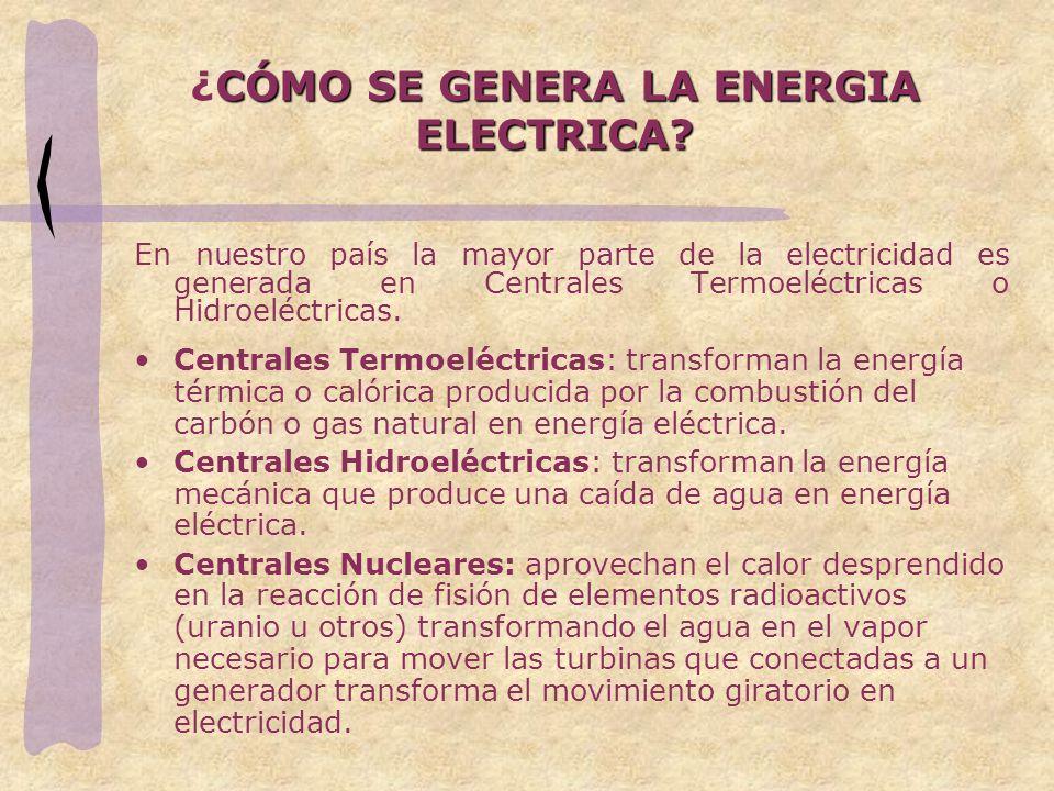 CÓMO SE GENERA LA ENERGIA ELECTRICA? ¿CÓMO SE GENERA LA ENERGIA ELECTRICA? En nuestro país la mayor parte de la electricidad es generada en Centrales