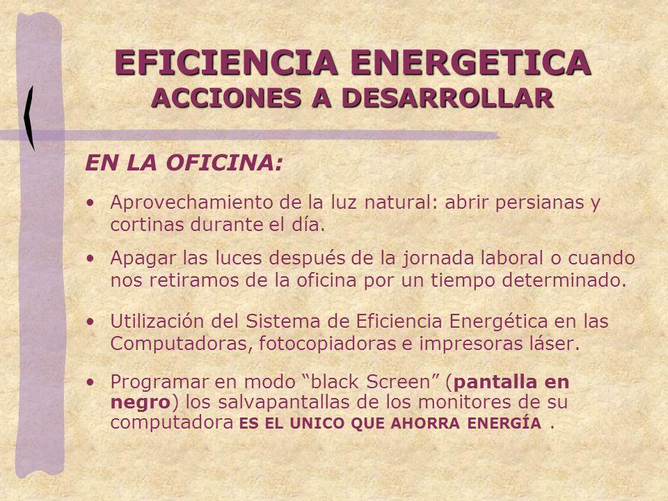EFICIENCIA ENERGETICA ACCIONES A DESARROLLAR EN LA OFICINA: Aprovechamiento de la luz natural: abrir persianas y cortinas durante el día. Apagar las l